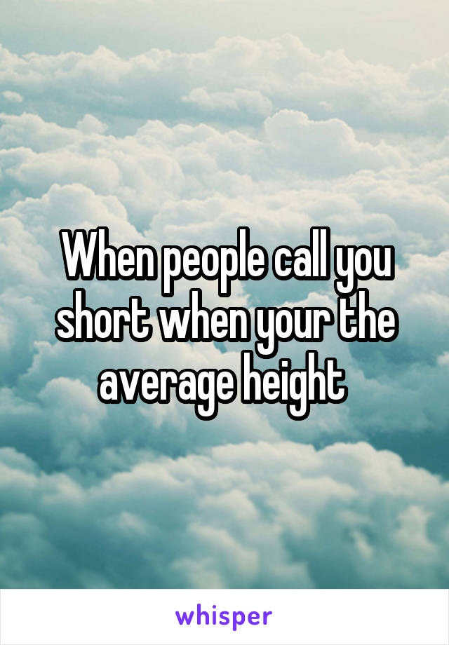 When people call you short when your the average height