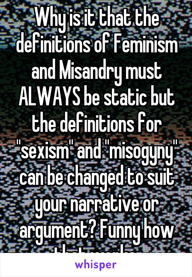 """Why is it that the definitions of Feminism and Misandry must ALWAYS be static but the definitions for """"sexism"""" and """"misogyny"""" can be changed to suit your narrative or argument? Funny how that works."""