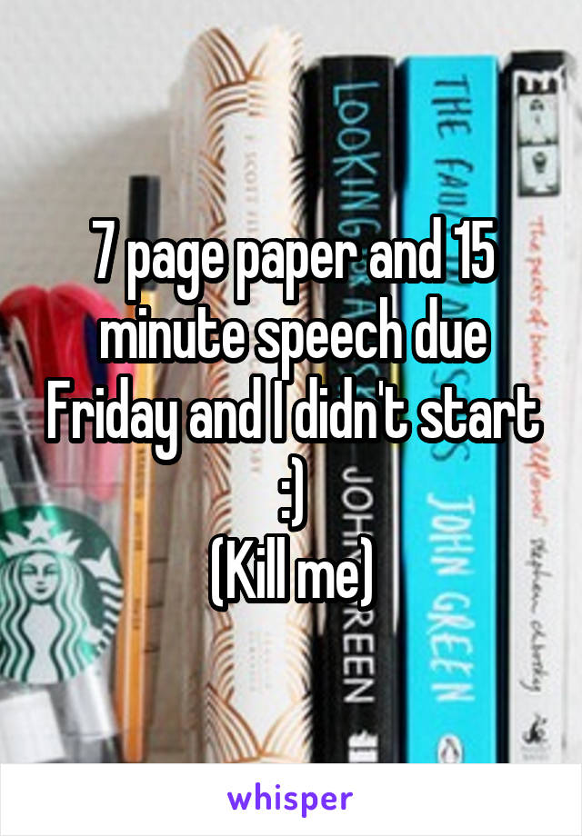 7 page paper and 15 minute speech due Friday and I didn't start :) (Kill me)