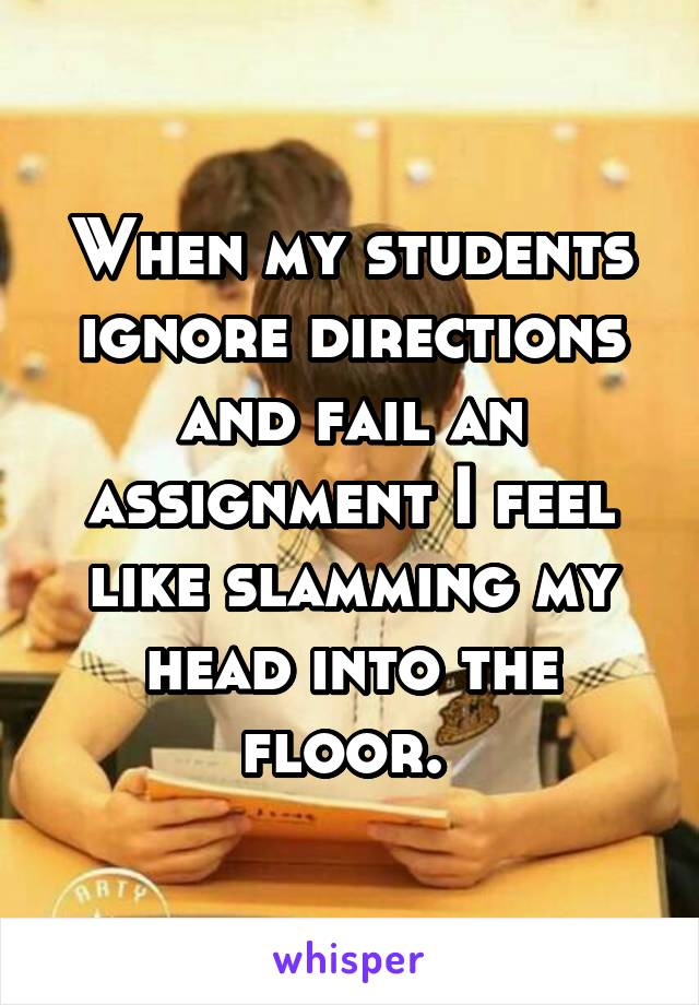 When my students ignore directions and fail an assignment I feel like slamming my head into the floor.