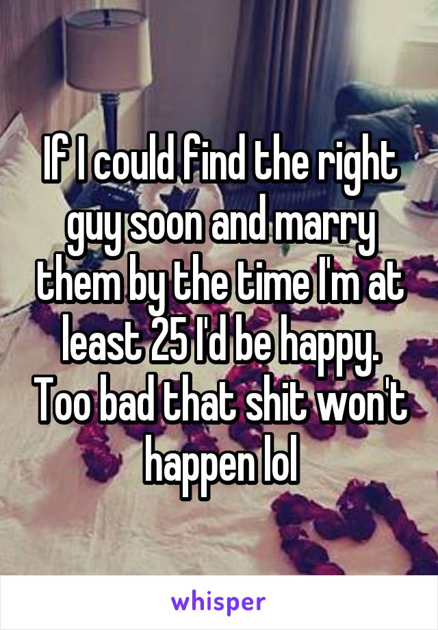 If I could find the right guy soon and marry them by the time I'm at least 25 I'd be happy. Too bad that shit won't happen lol