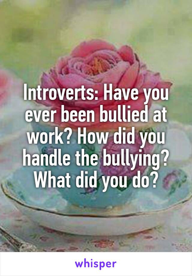 Introverts: Have you ever been bullied at work? How did you handle the bullying? What did you do?