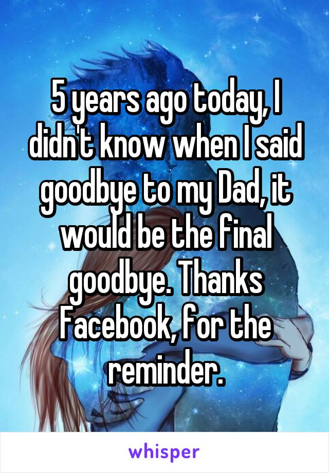 5 years ago today, I didn't know when I said goodbye to my Dad, it would be the final goodbye. Thanks Facebook, for the reminder.