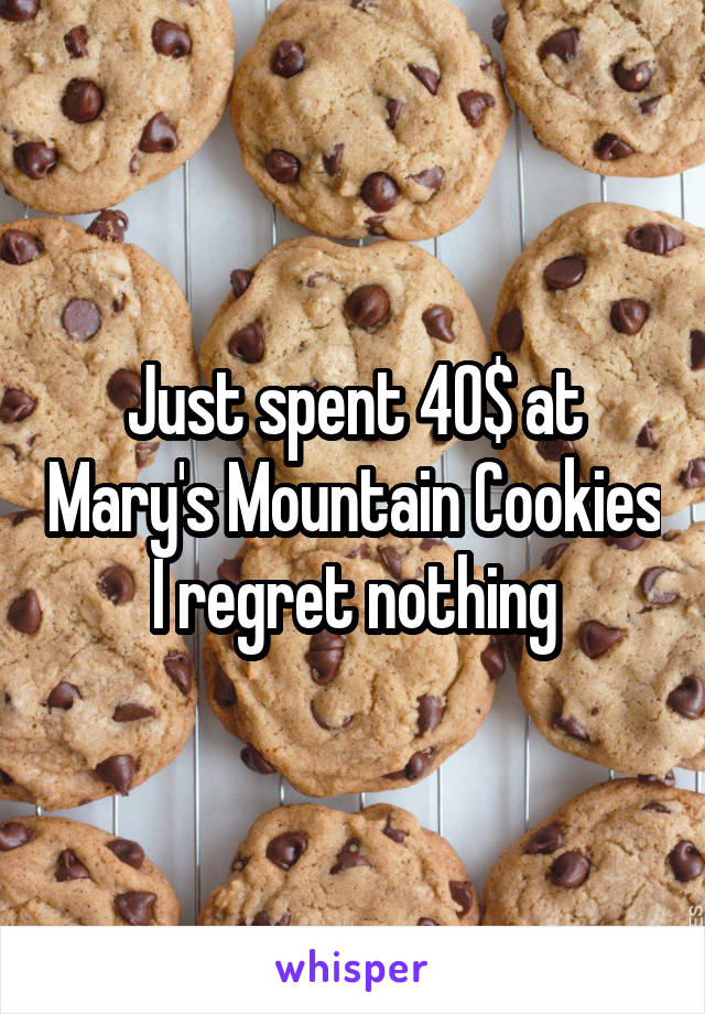 Just spent 40$ at Mary's Mountain Cookies I regret nothing