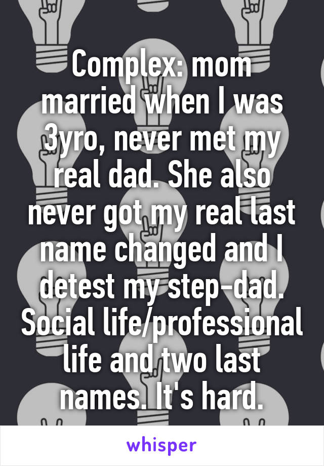 Complex: mom married when I was 3yro, never met my real dad. She also never got my real last name changed and I detest my step-dad. Social life/professional life and two last names. It's hard.
