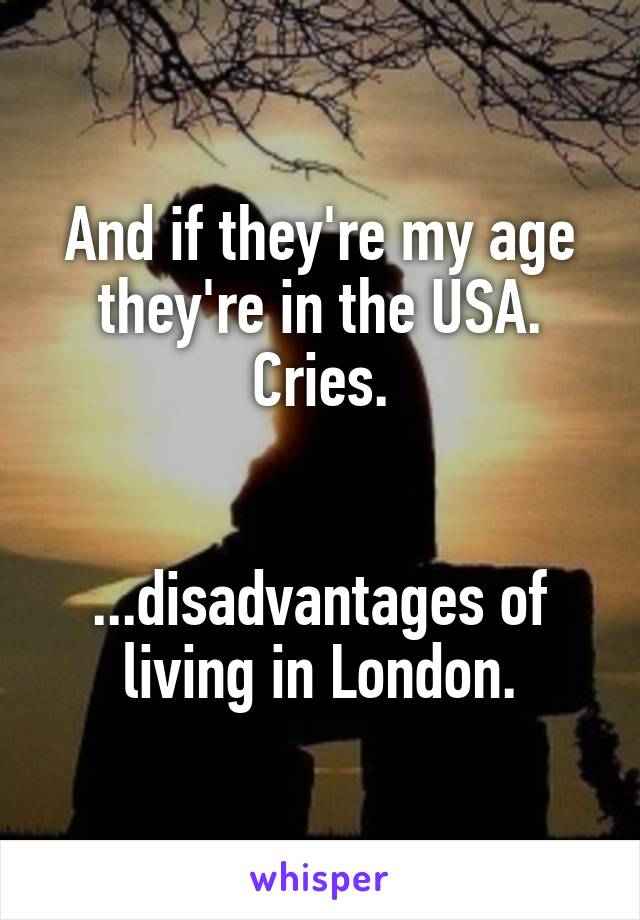 And if they're my age they're in the USA. Cries.   ...disadvantages of living in London.