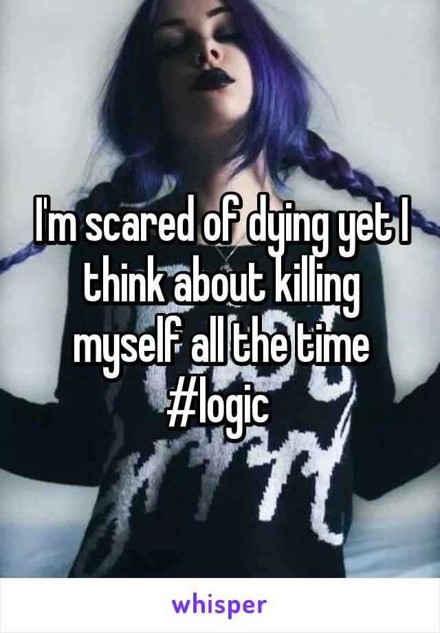 I'm scared of dying yet I think about killing myself all the time #logic