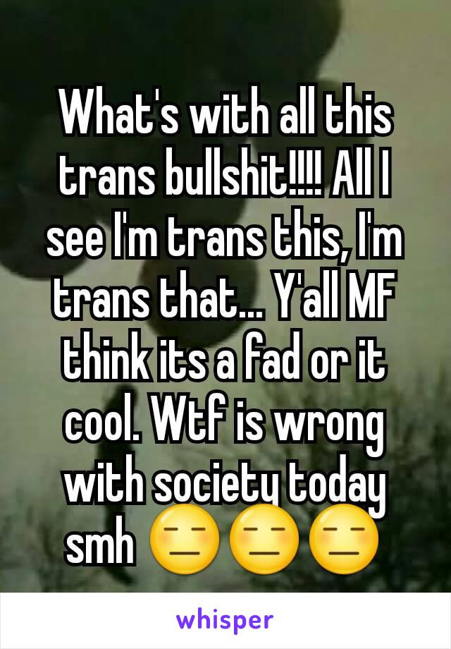 What's with all this trans bullshit!!!! All I see I'm trans this, I'm trans that... Y'all MF think its a fad or it cool. Wtf is wrong with society today smh 😑😑😑
