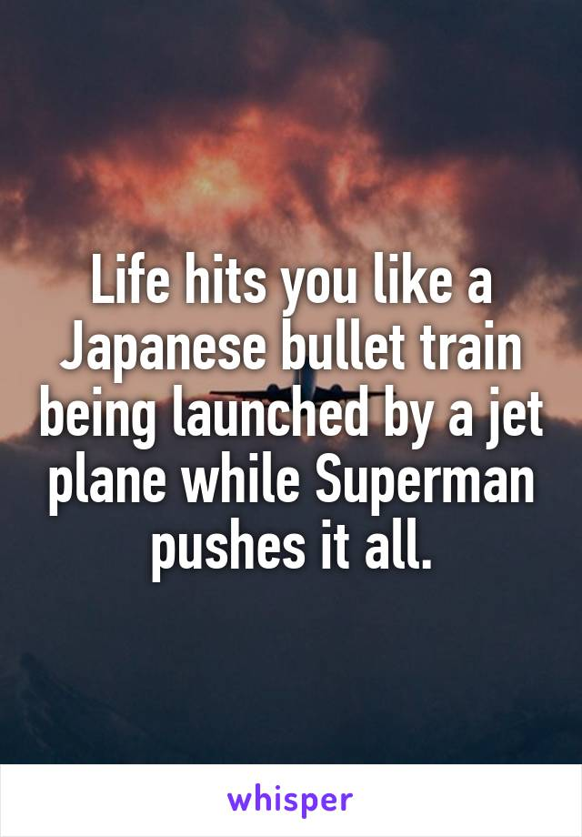 Life hits you like a Japanese bullet train being launched by a jet plane while Superman pushes it all.
