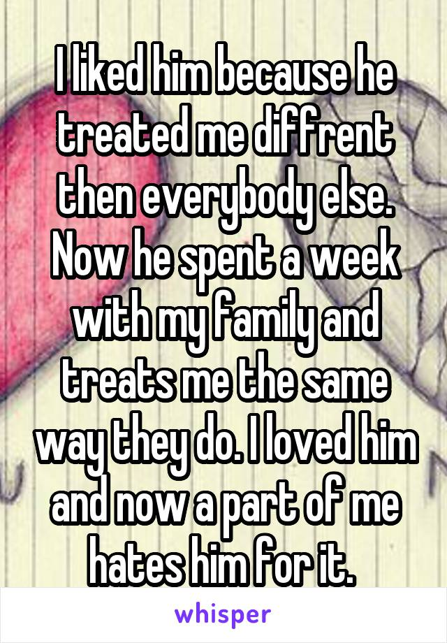 I liked him because he treated me diffrent then everybody else. Now he spent a week with my family and treats me the same way they do. I loved him and now a part of me hates him for it.