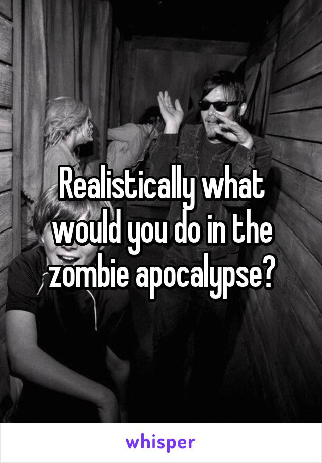 Realistically what would you do in the zombie apocalypse?