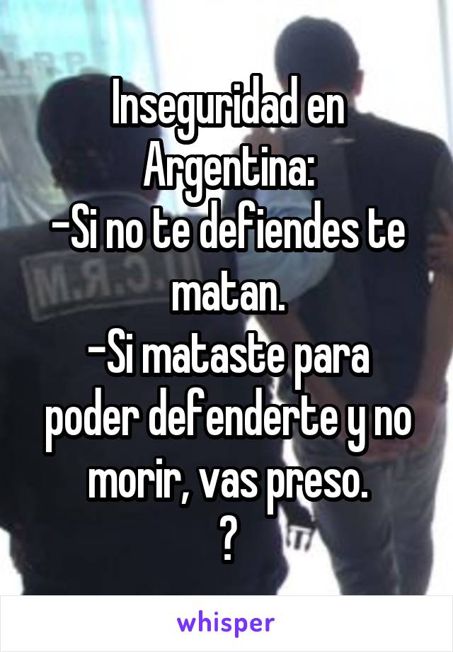 Inseguridad en Argentina: -Si no te defiendes te matan. -Si mataste para poder defenderte y no morir, vas preso. ?