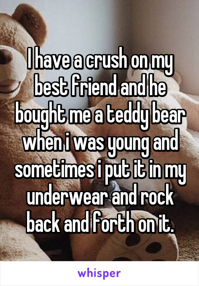 I have a crush on my best friend and he bought me a teddy bear when i was young and sometimes i put it in my underwear and rock back and forth on it.