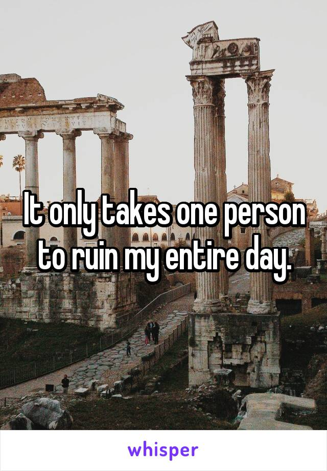 It only takes one person to ruin my entire day.