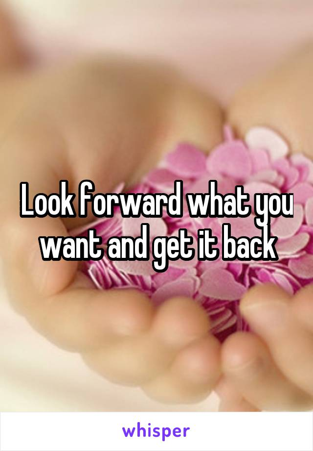 Look forward what you want and get it back