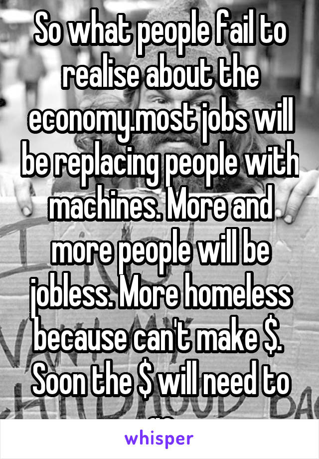 So what people fail to realise about the economy.most jobs will be replacing people with machines. More and more people will be jobless. More homeless because can't make $.  Soon the $ will need to go
