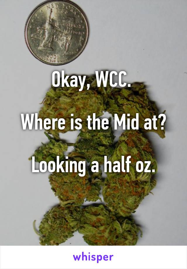 Okay, WCC.   Where is the Mid at?   Looking a half oz.