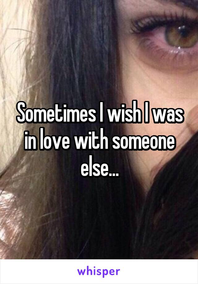 Sometimes I wish I was in love with someone else...