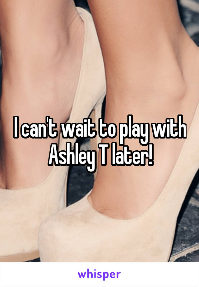 I can't wait to play with Ashley T later!