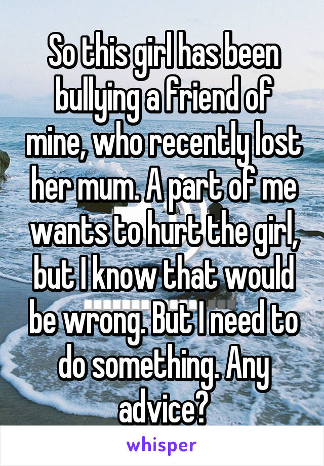 So this girl has been bullying a friend of mine, who recently lost her mum. A part of me wants to hurt the girl, but I know that would be wrong. But I need to do something. Any advice?