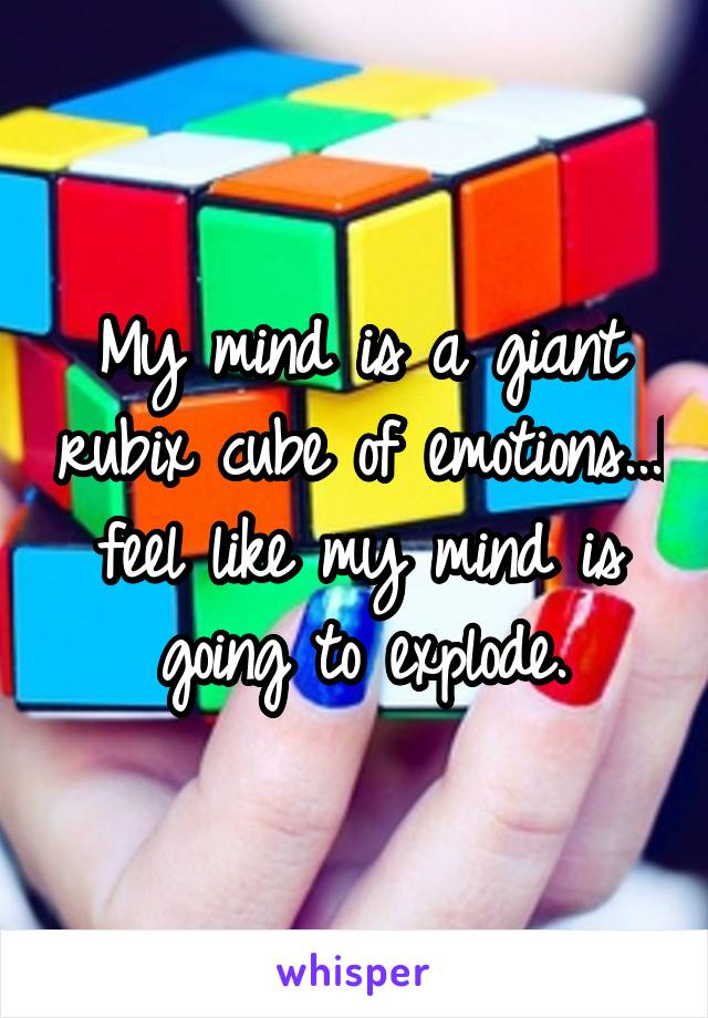 My mind is a giant rubix cube of emotions...I feel like my mind is going to explode.