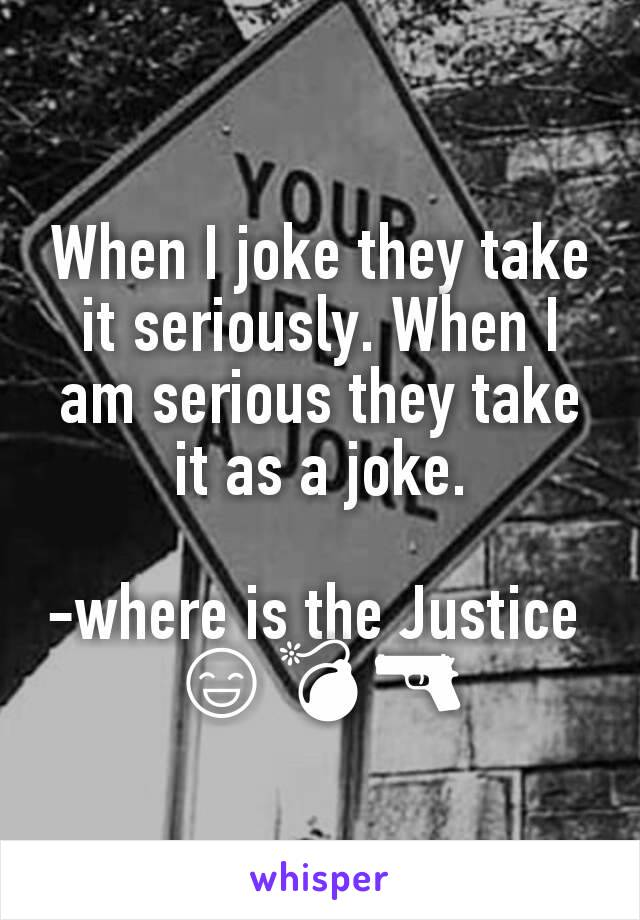 When I joke they take it seriously. When I am serious they take it as a joke.  -where is the Justice  😄💣🔫