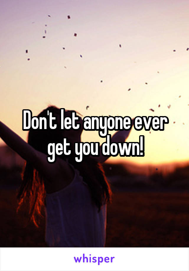 Don't let anyone ever get you down!