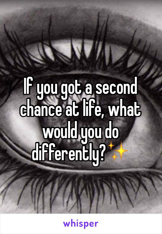 If you got a second chance at life, what would you do differently?✨