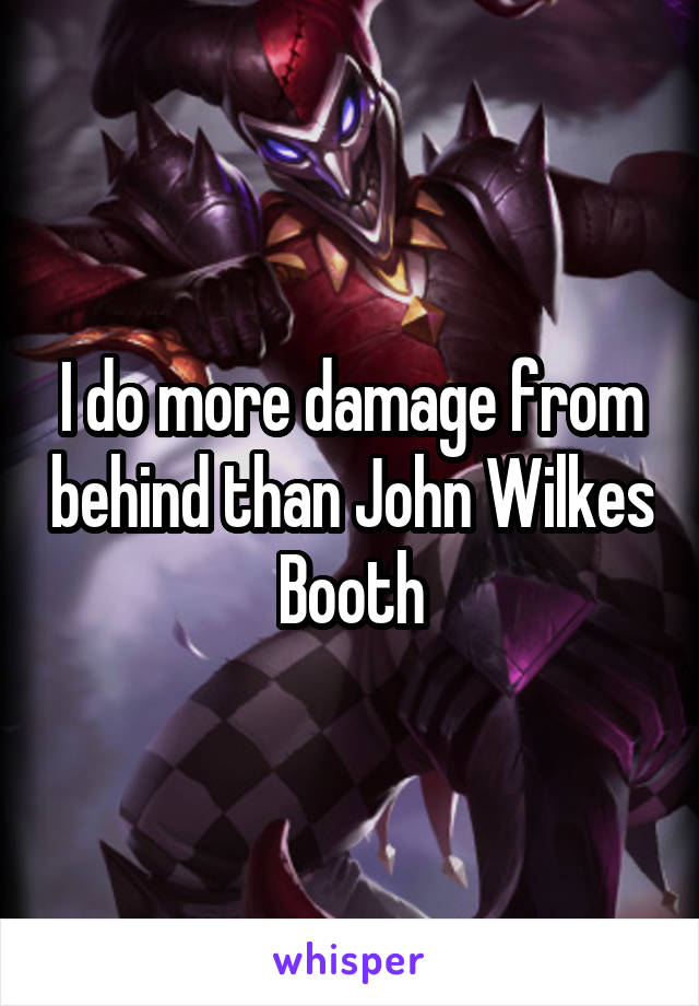 I do more damage from behind than John Wilkes Booth