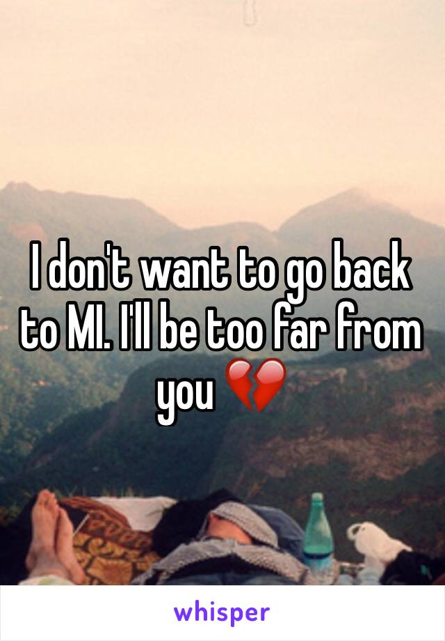I don't want to go back to MI. I'll be too far from you 💔