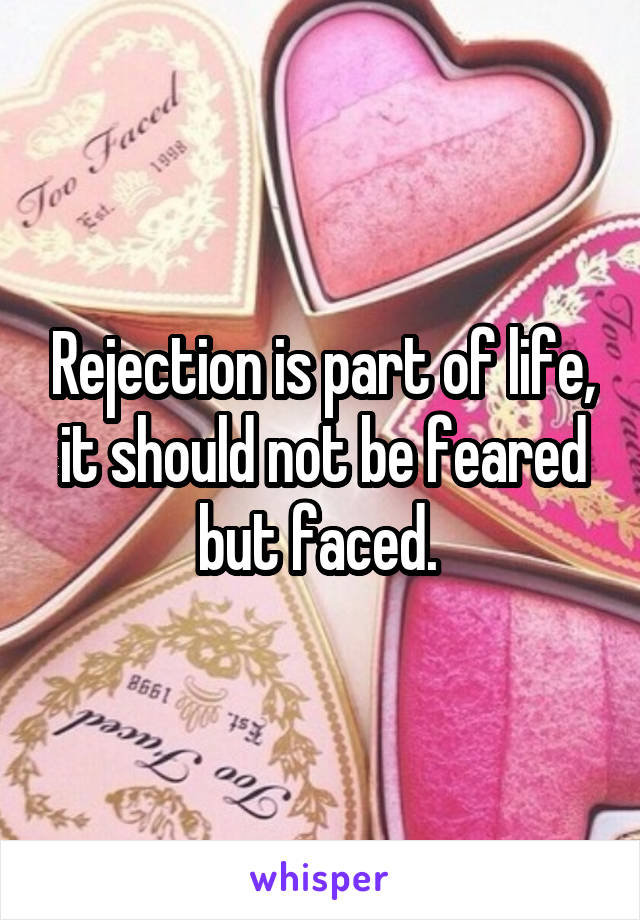 Rejection is part of life, it should not be feared but faced.