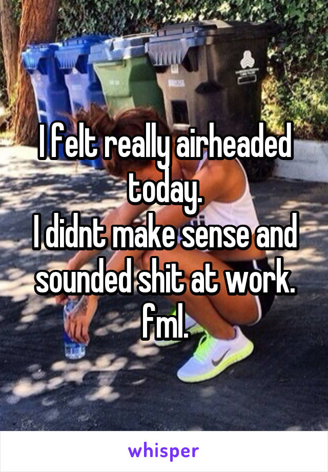 I felt really airheaded today. I didnt make sense and sounded shit at work. fml.