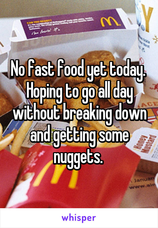 No fast food yet today.  Hoping to go all day without breaking down and getting some nuggets.