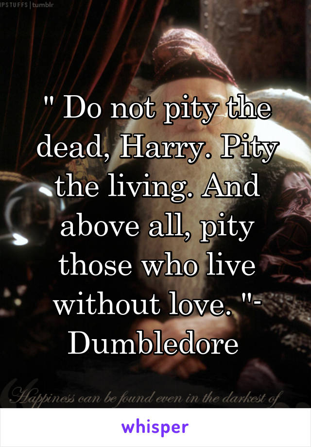 """"""" Do not pity the dead, Harry. Pity the living. And above all, pity those who live without love. """"- Dumbledore"""
