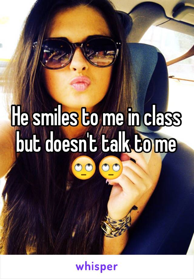 He smiles to me in class but doesn't talk to me 🙄🙄