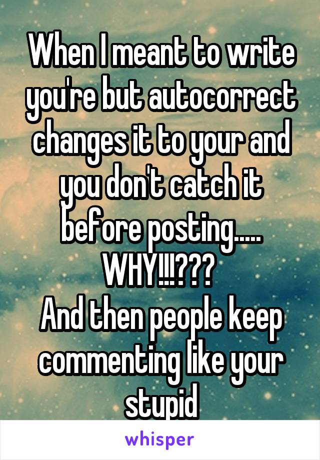 When I meant to write you're but autocorrect changes it to your and you don't catch it before posting..... WHY!!!???  And then people keep commenting like your stupid