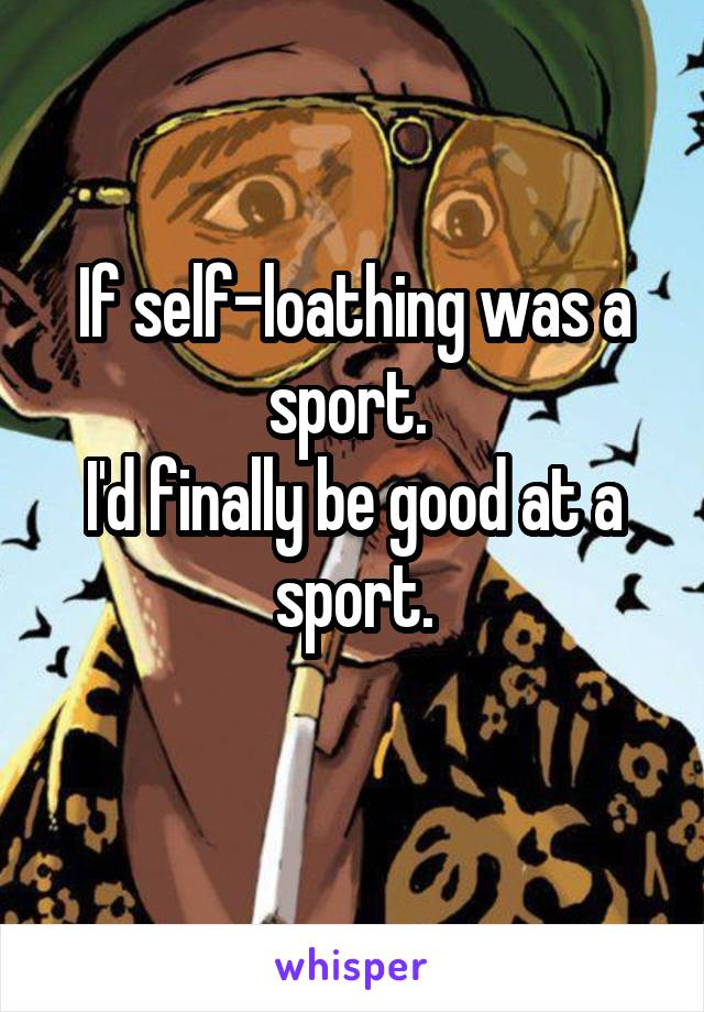 If self-loathing was a sport.  I'd finally be good at a sport.