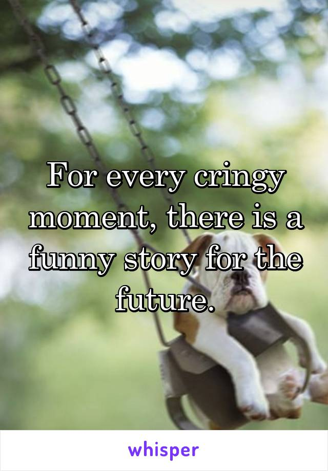 For every cringy moment, there is a funny story for the future.