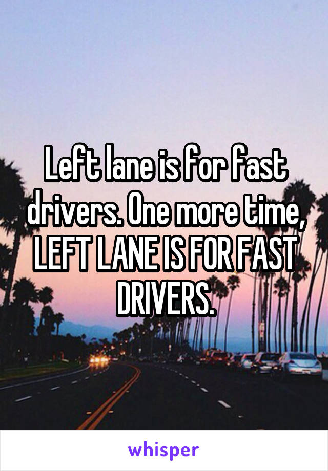 Left lane is for fast drivers. One more time, LEFT LANE IS FOR FAST DRIVERS.