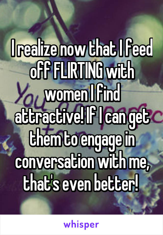 I realize now that I feed off FLIRTING with women I find attractive! If I can get them to engage in conversation with me, that's even better!