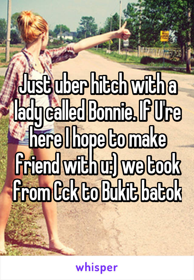 Just uber hitch with a lady called Bonnie. If U're here I hope to make friend with u:) we took from Cck to Bukit batok