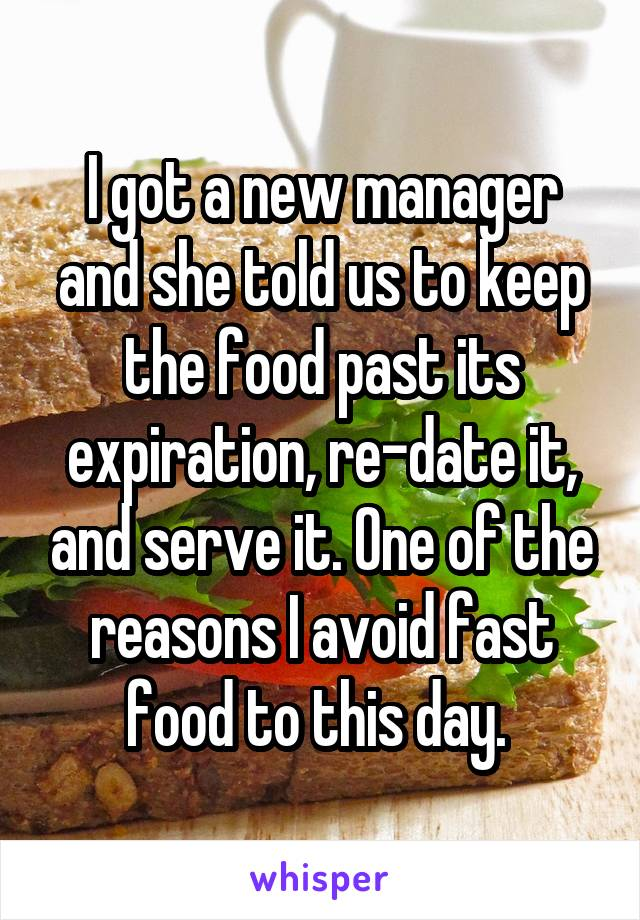 I got a new manager and she told us to keep the food past its expiration, re-date it, and serve it. One of the reasons I avoid fast food to this day.
