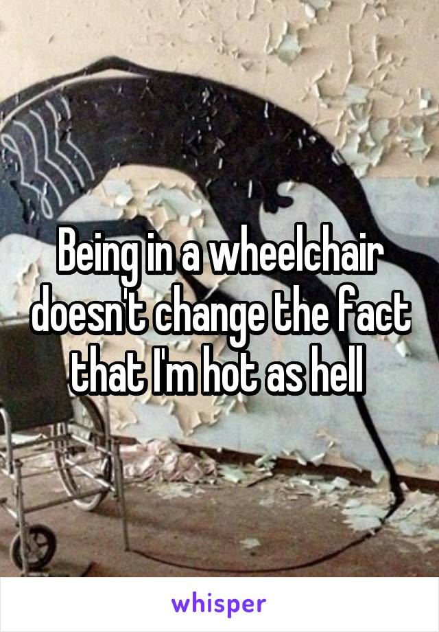 Being in a wheelchair doesn't change the fact that I'm hot as hell