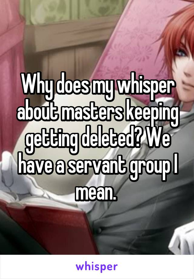 Why does my whisper about masters keeping getting deleted? We have a servant group I mean.