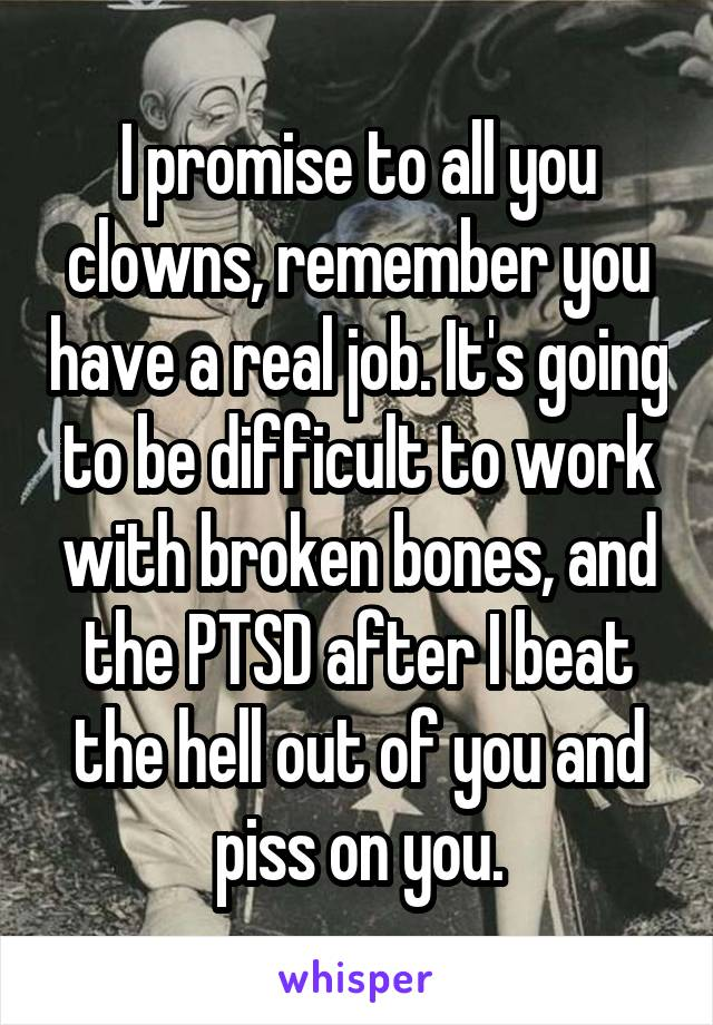 I promise to all you clowns, remember you have a real job. It's going to be difficult to work with broken bones, and the PTSD after I beat the hell out of you and piss on you.