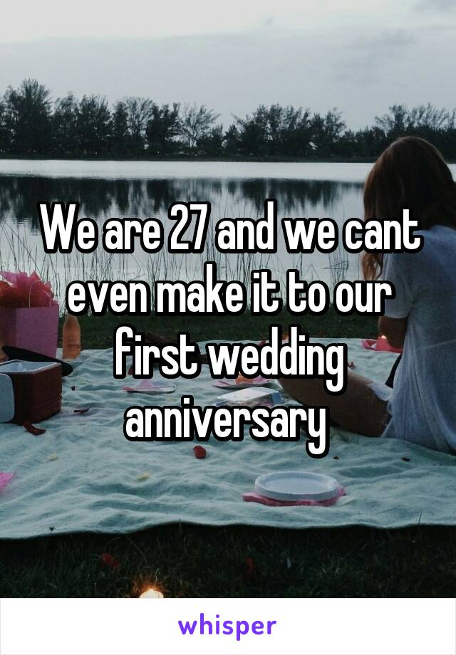 We are 27 and we cant even make it to our first wedding anniversary