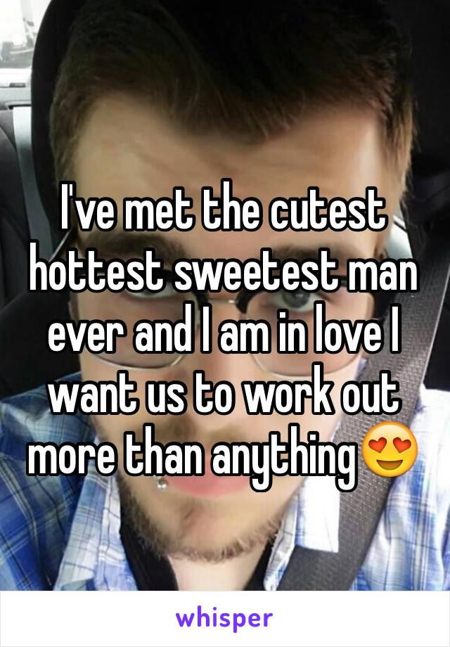 I've met the cutest hottest sweetest man ever and I am in love I want us to work out more than anything😍