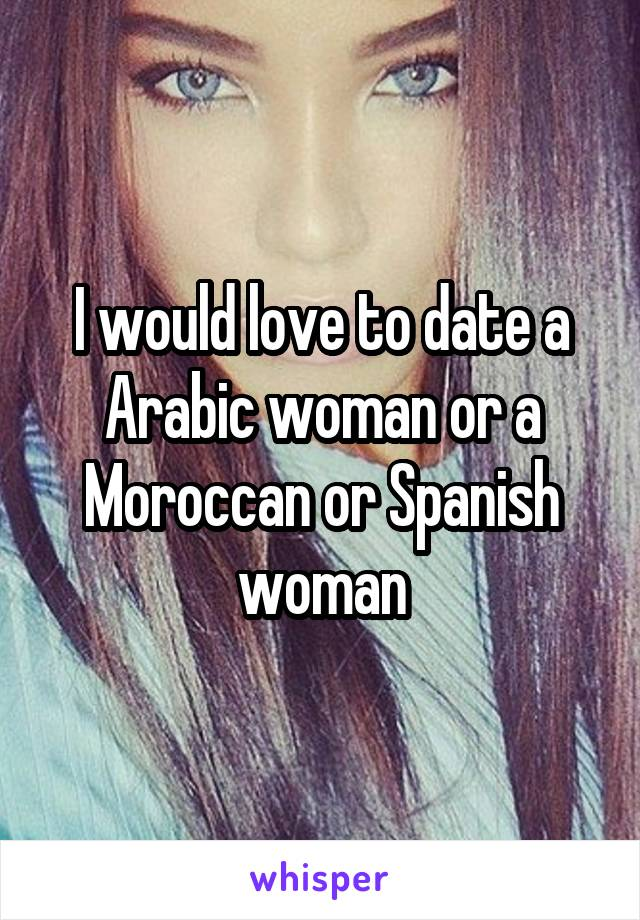 I would love to date a Arabic woman or a Moroccan or Spanish woman