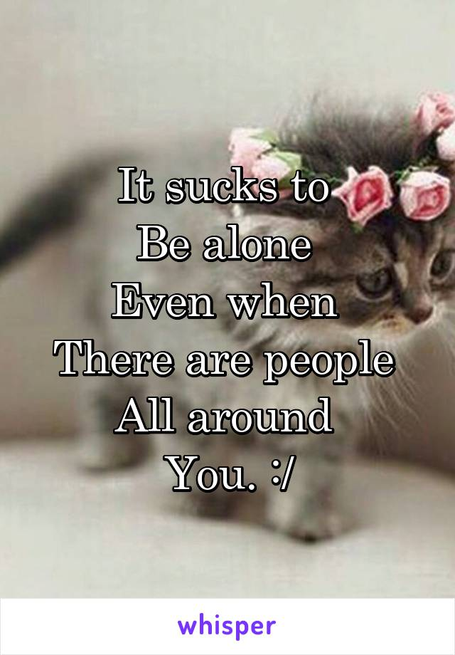 It sucks to  Be alone  Even when  There are people  All around  You. :/