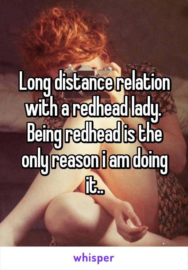 Long distance relation with a redhead lady.  Being redhead is the only reason i am doing it..